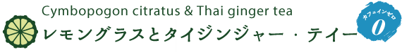 Cymbopogon citratus & Thai ginger tea レモングラス&タイジンジャー・ティー